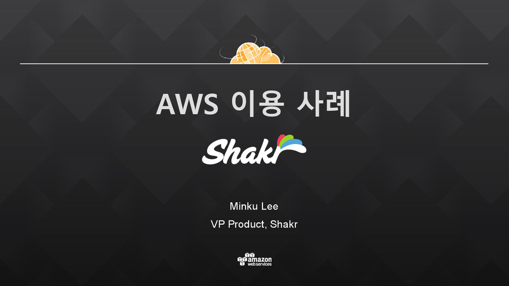 AWS 이용 사례 Minku Lee VP Product, Shakr