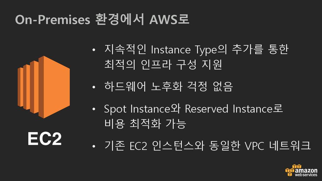 On-Premises 환경에서 AWS로 EC2 • 지속적인 Instance Type의...