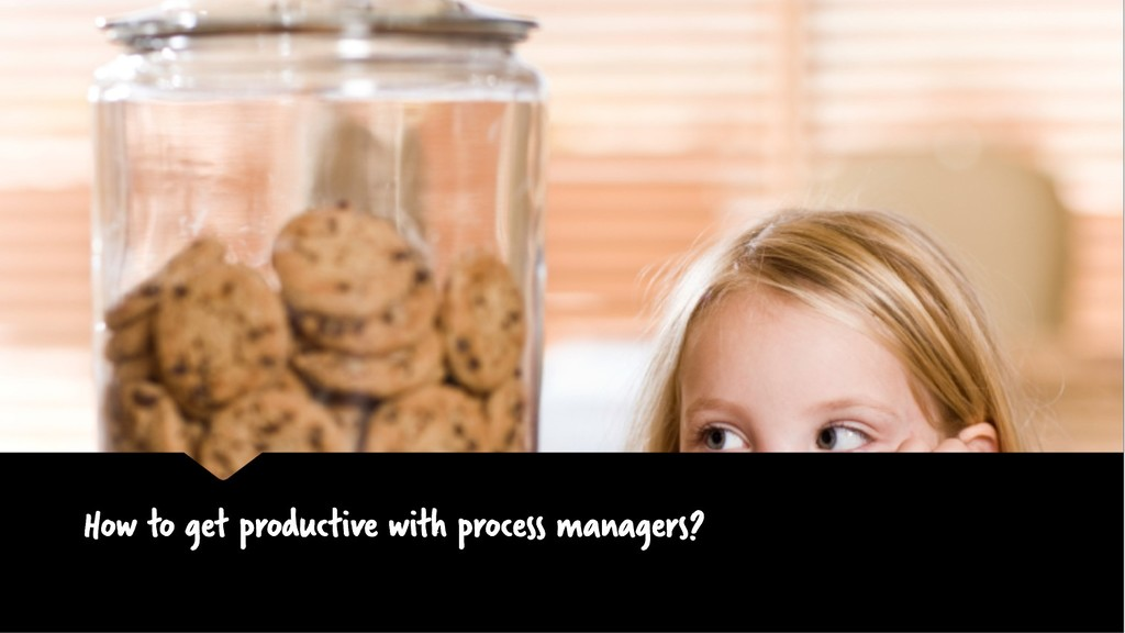 How to get productive with process managers?