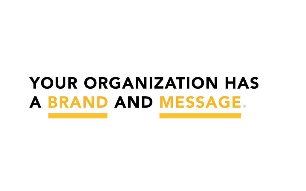 YOUR ORGANIZATION HAS A BRAND AND MESSAGE.