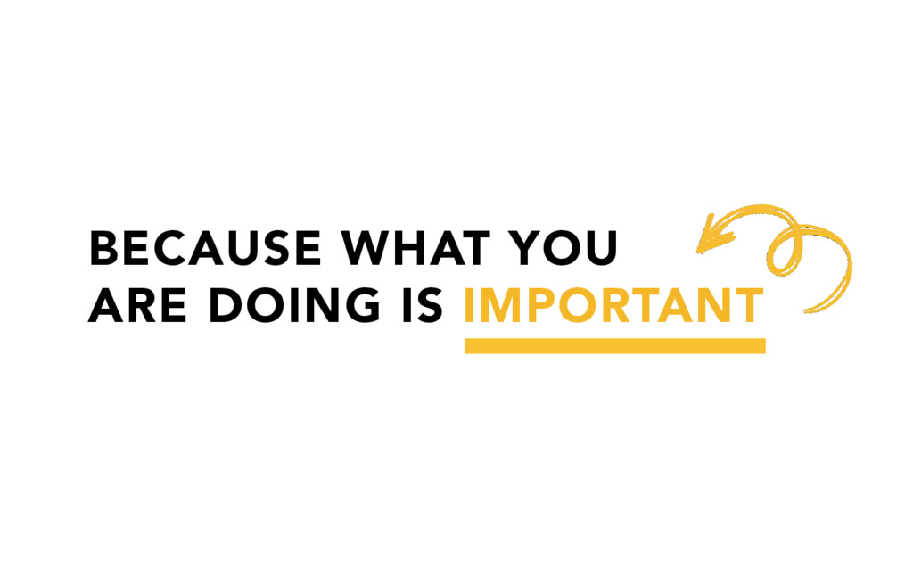 BECAUSE WHAT YOU ARE DOING IS IMPORTANT
