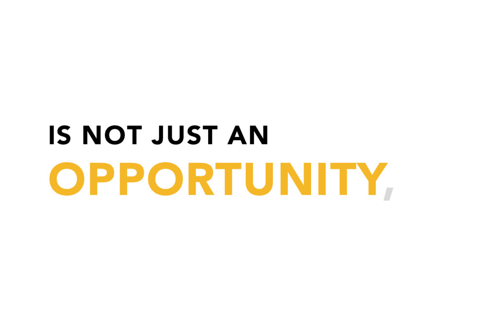IS NOT JUST AN OPPORTUNITY,