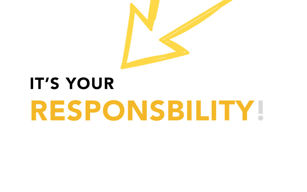 IT'S YOUR RESPONSBILITY!