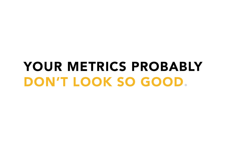YOUR METRICS PROBABLY DON'T LOOK SO GOOD.
