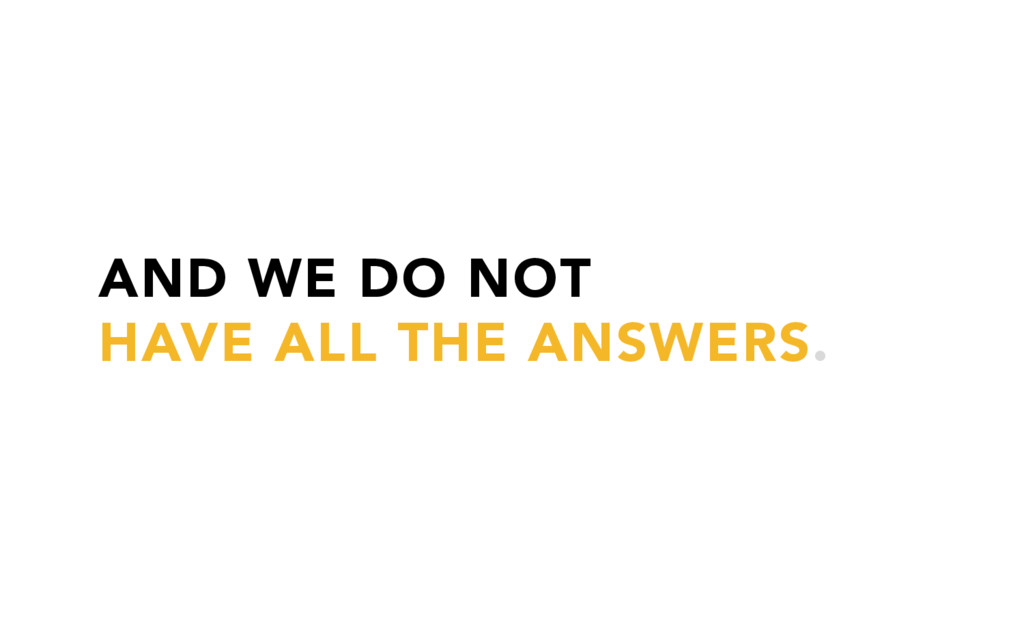 AND WE DO NOT HAVE ALL THE ANSWERS.