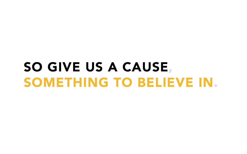 SO GIVE US A CAUSE, SOMETHING TO BELIEVE IN.