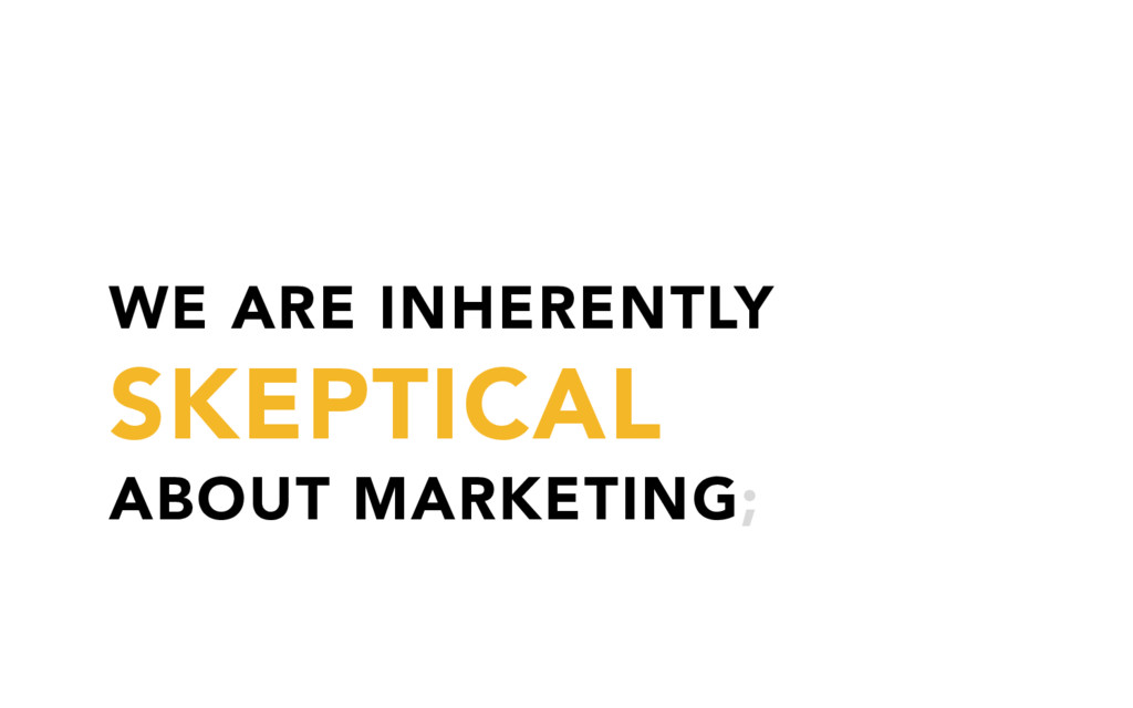 WE ARE INHERENTLY SKEPTICAL ABOUT MARKETING;