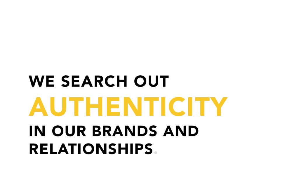 WE SEARCH OUT AUTHENTICITY IN OUR BRANDS AND RE...