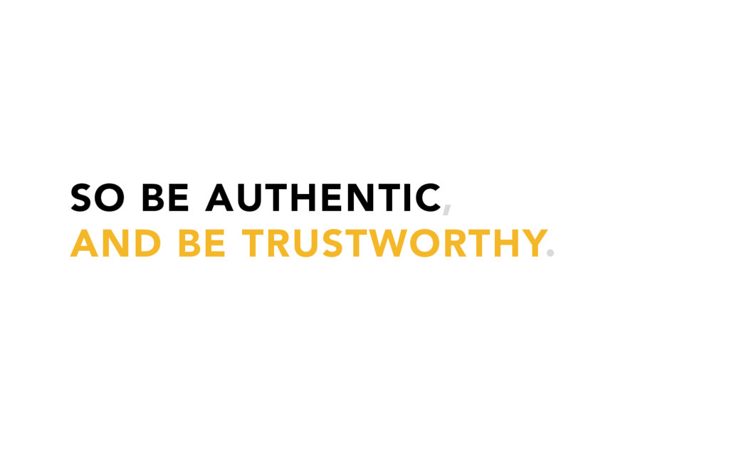 SO BE AUTHENTIC, AND BE TRUSTWORTHY.