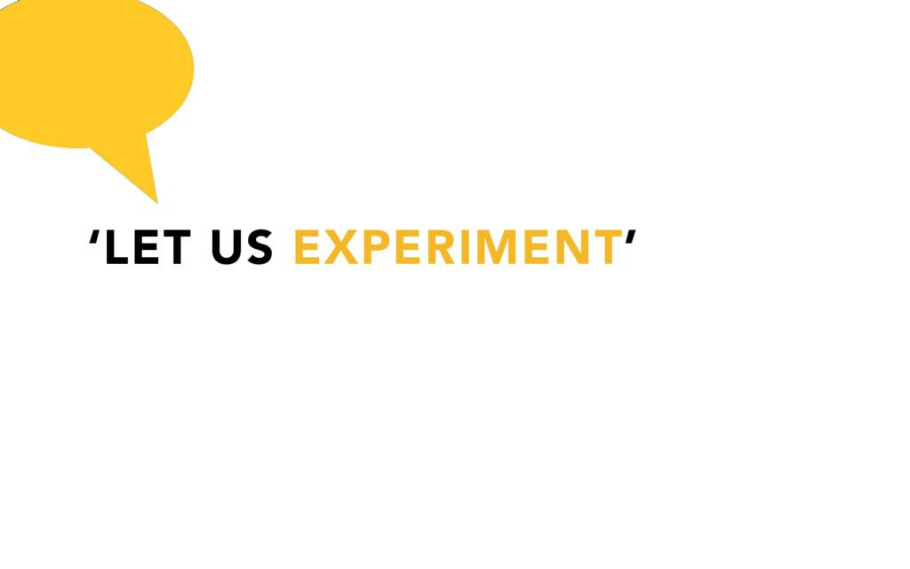 'LET US EXPERIMENT'