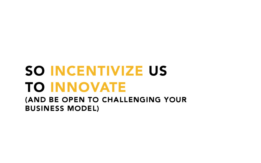 SO INCENTIVIZE US TO INNOVATE (AND BE OPEN TO C...