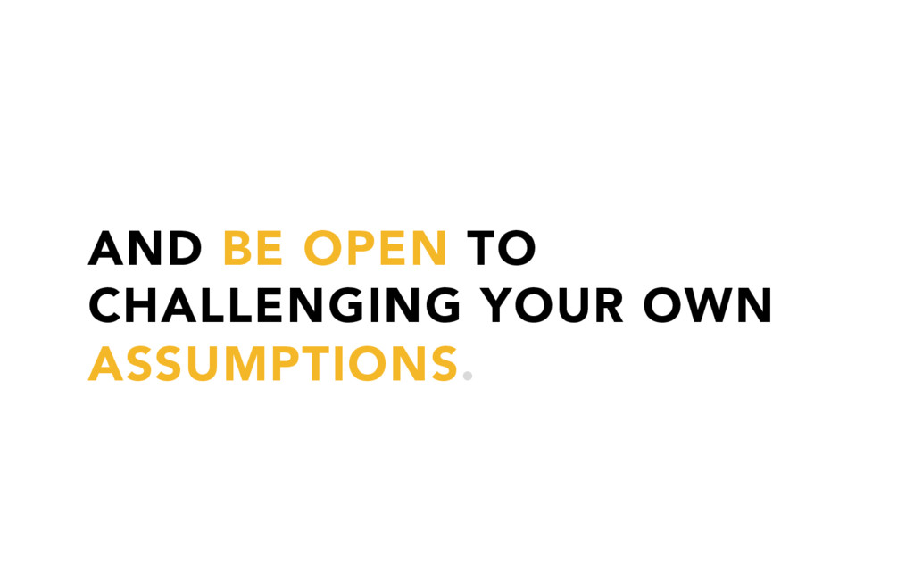 AND BE OPEN TO CHALLENGING YOUR OWN ASSUMPTIONS.