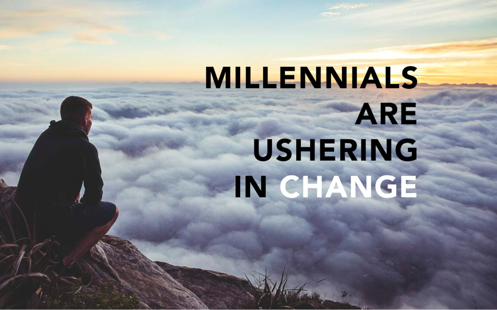 MILLENNIALS ARE USHERING IN CHANGE