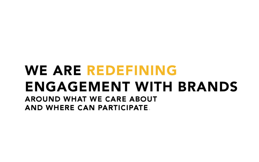 WE ARE REDEFINING ENGAGEMENT WITH BRANDS AROUND...