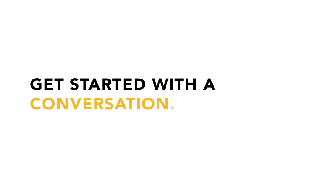 GET STARTED WITH A CONVERSATION.