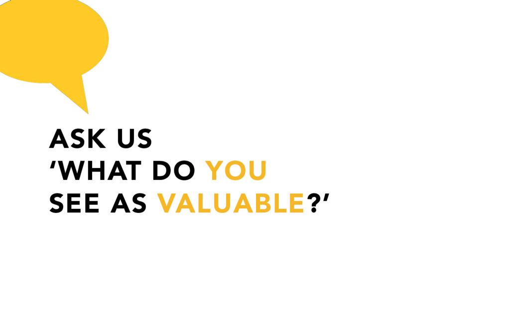 ASK US 'WHAT DO YOU SEE AS VALUABLE?'