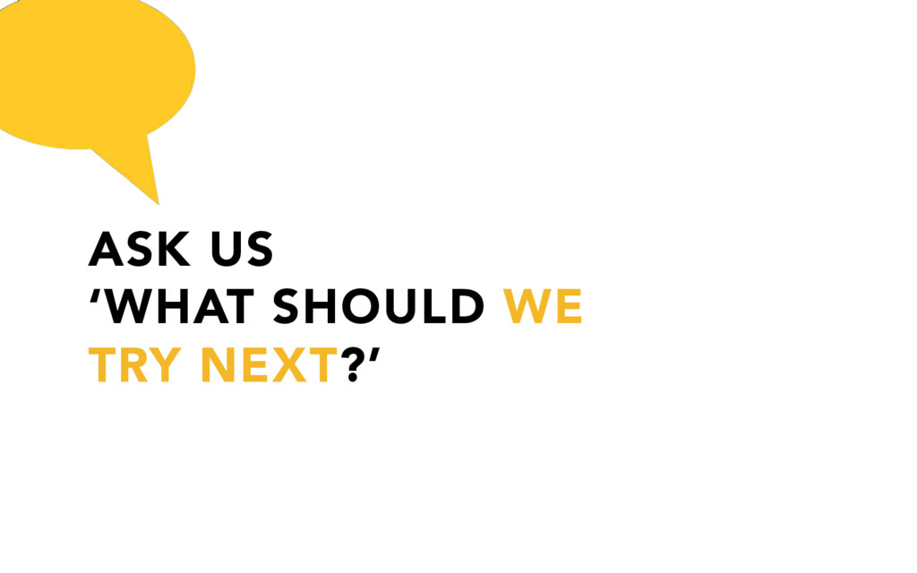ASK US 'WHAT SHOULD WE TRY NEXT?'