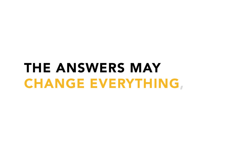 THE ANSWERS MAY CHANGE EVERYTHING,