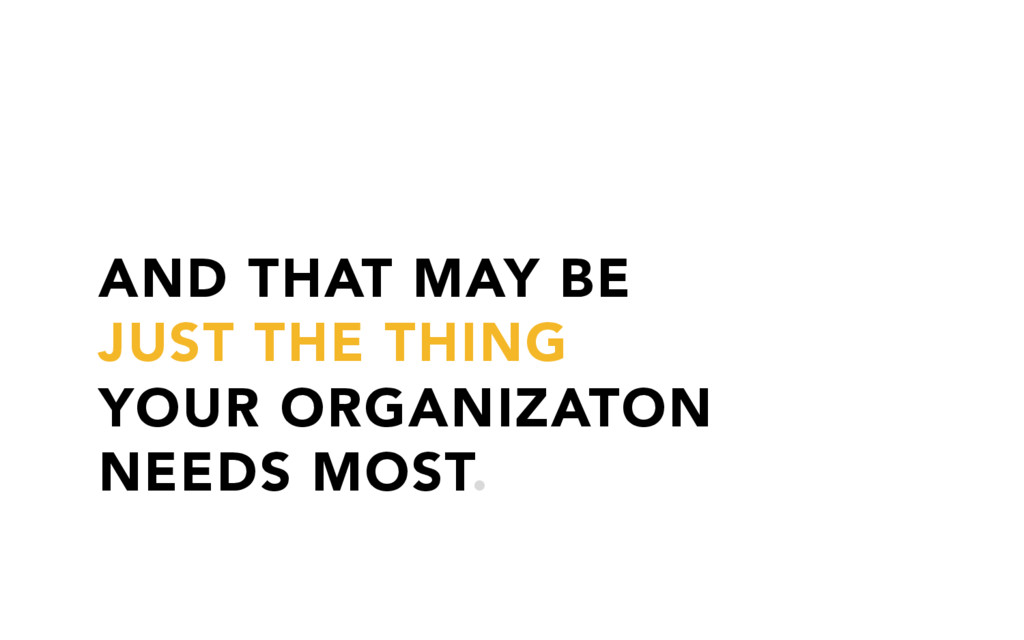 AND THAT MAY BE JUST THE THING YOUR ORGANIZATON...