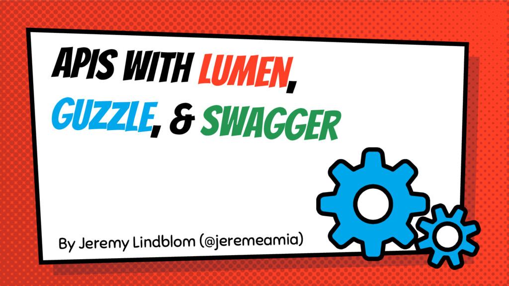 APIS With Lumen, Guzzle, & Swagger By Jeremy Li...
