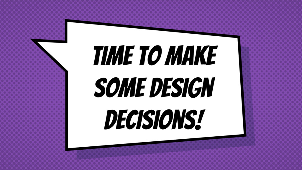 Time to make some design decisions!
