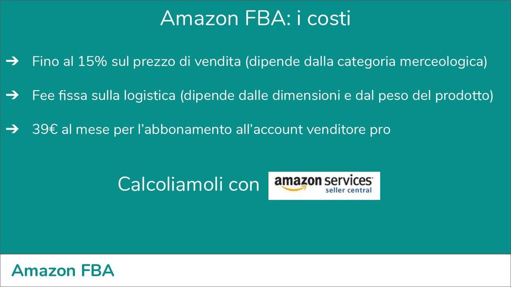 Amazon FBA Amazon FBA: i costi ➔ Fino al 15% su...