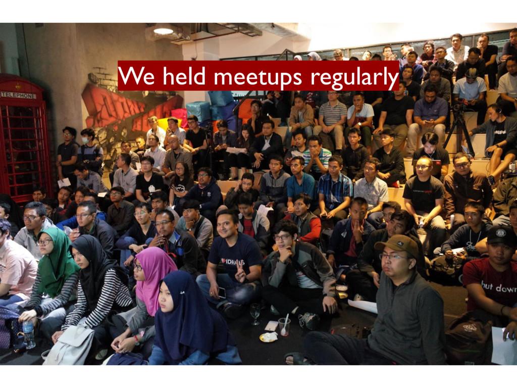 We held meetups regularly