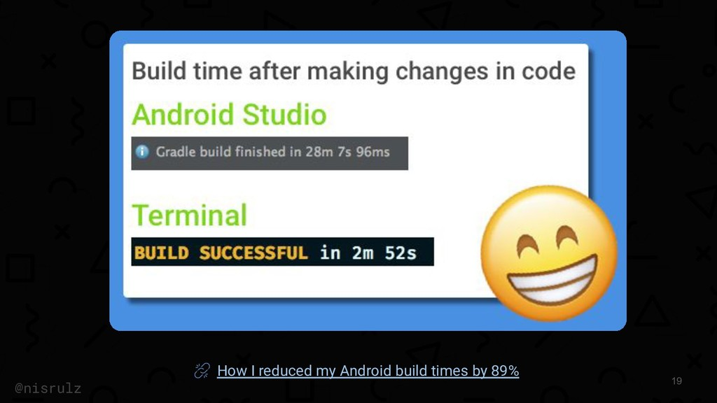 19 @nisrulz How I reduced my Android build time...