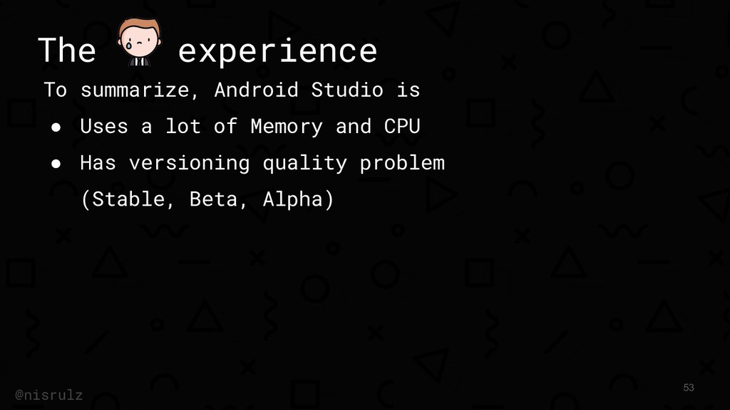 The experience To summarize, Android Studio is ...
