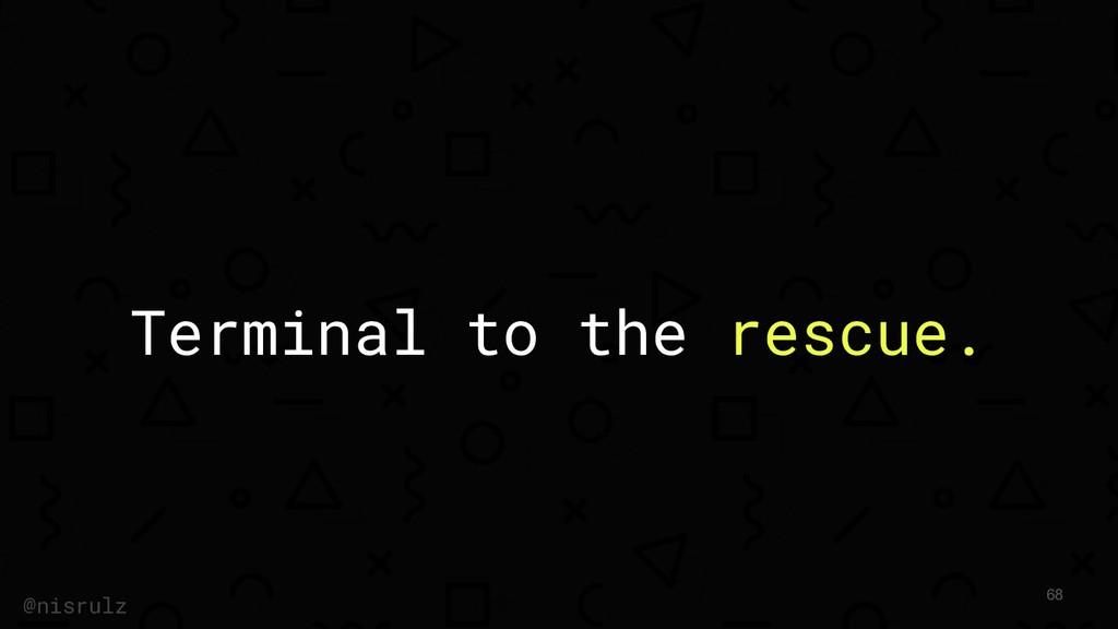 Terminal to the rescue. @nisrulz 68