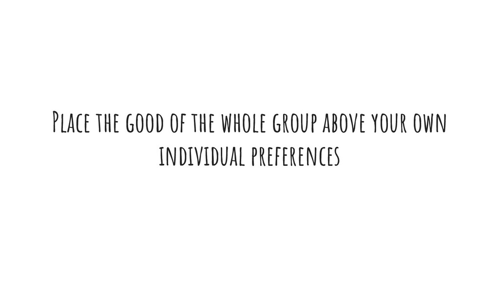 Place the good of the whole group above your ow...