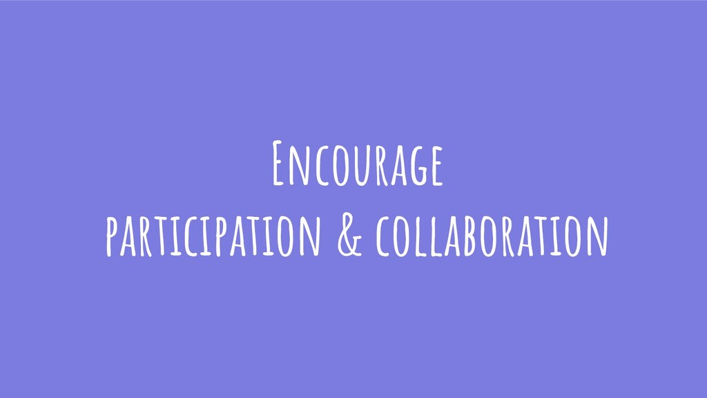 Encourage participation & collaboration