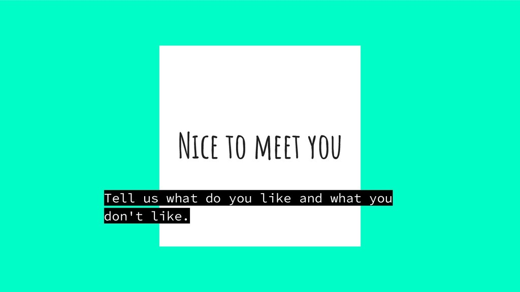 Nice to meet you Tell us what do you like and w...