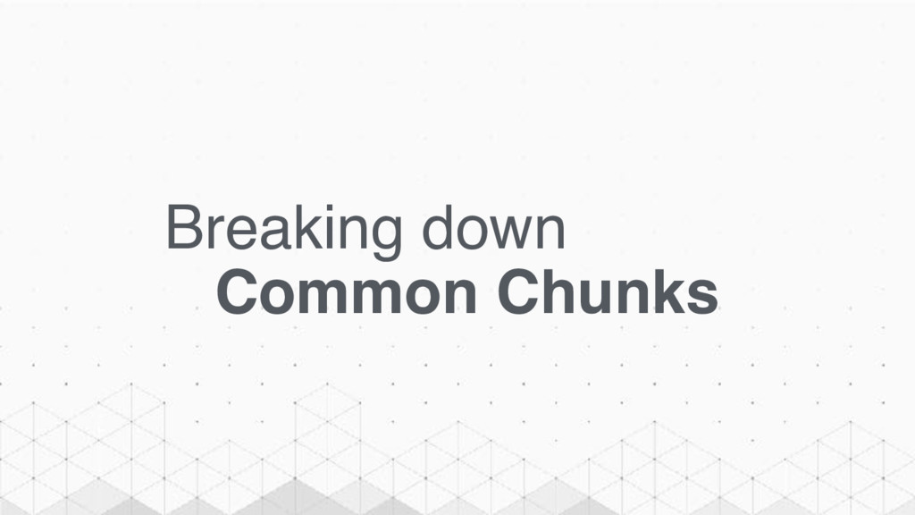 Breaking down Common Chunks