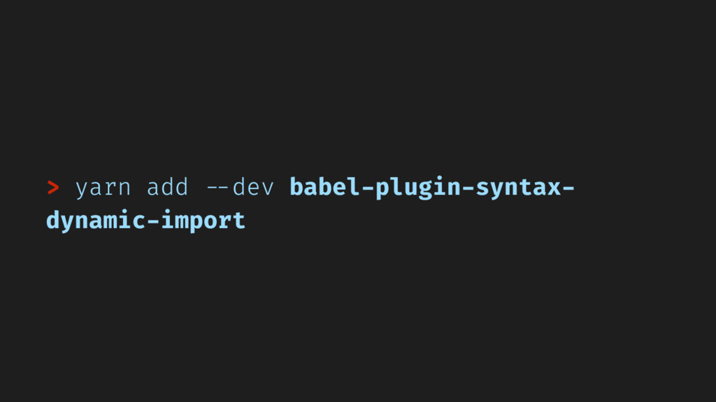 > yarn add --dev babel-plugin-syntax- dynamic-i...