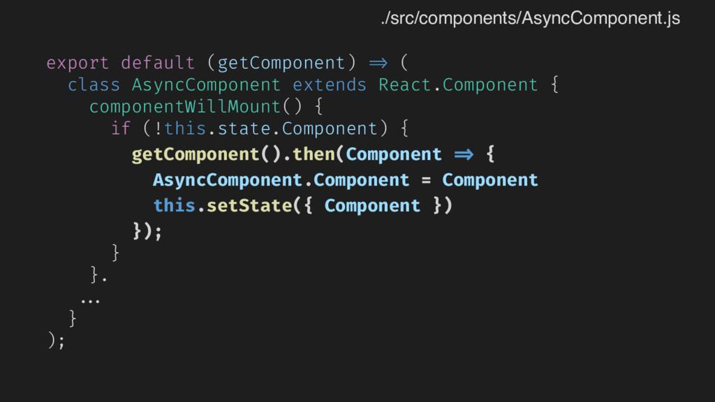 export default (getComponent) => ( class AsyncC...