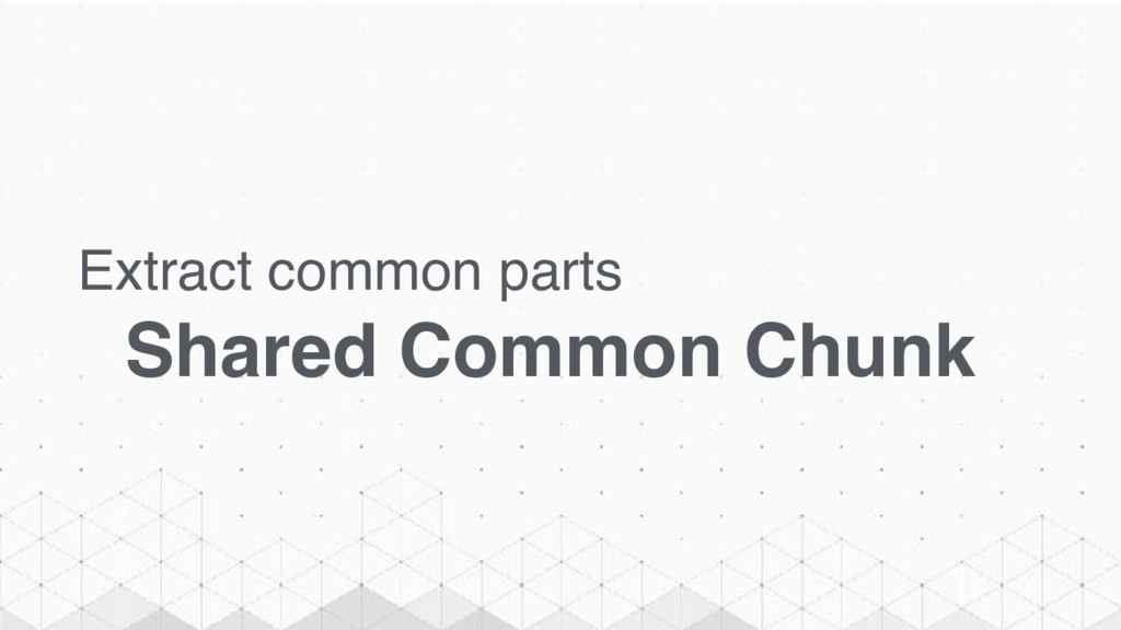 Extract common parts Shared Common Chunk