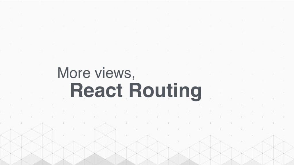 More views, React Routing