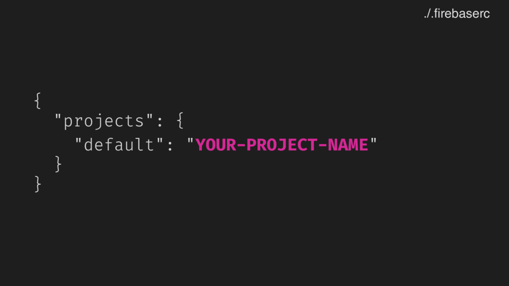 "{ ""projects"": { ""default"": ""YOUR-PROJECT-NAME"" ..."