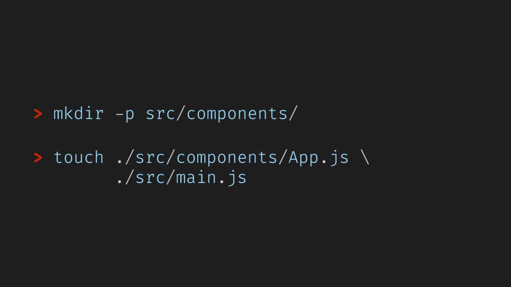 > mkdir -p src/components/ > touch ./src/compon...