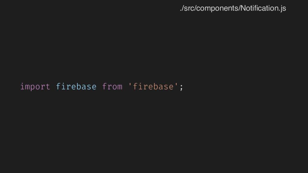 import firebase from 'firebase'; ./src/componen...