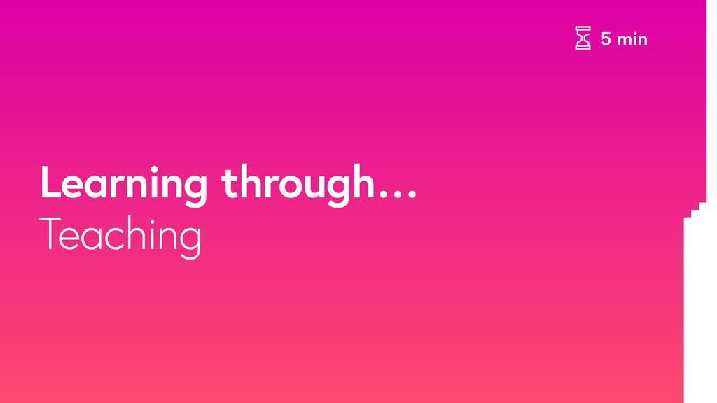 5 min Learning through… Teaching