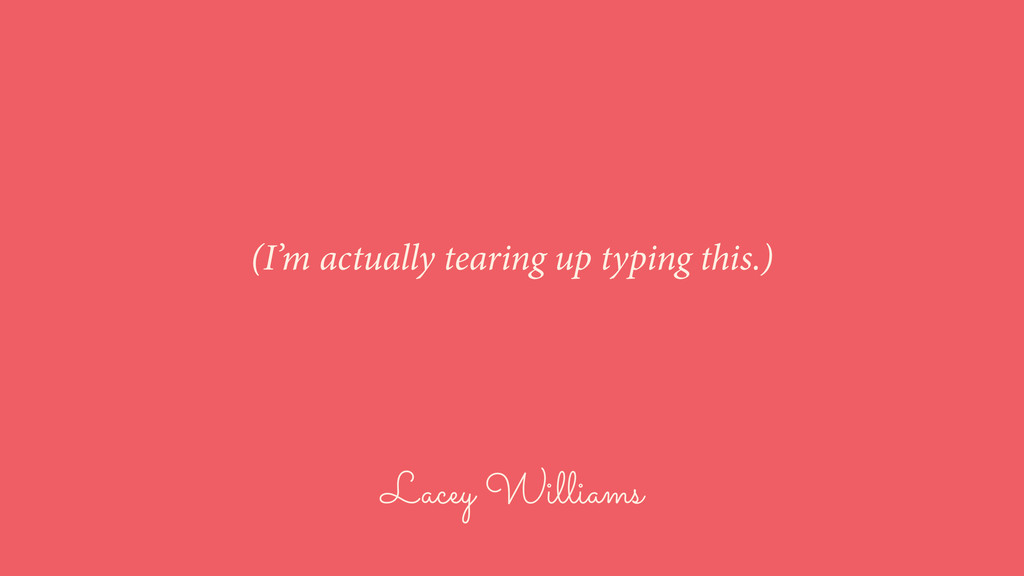 Lacey Williams (I'm actually tearing up typing ...