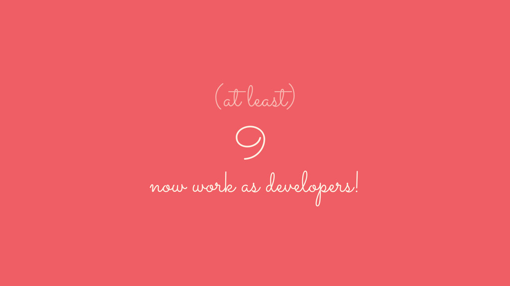 9 now work as developers! (at least)