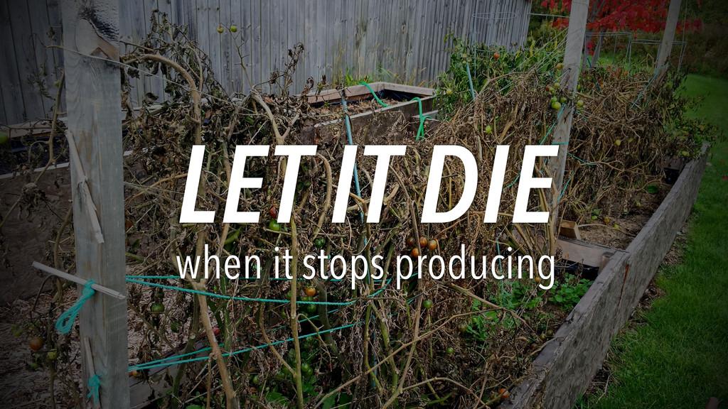 LET IT DIE when it stops producing