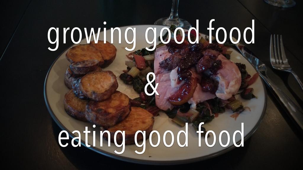 growing good food & eating good food