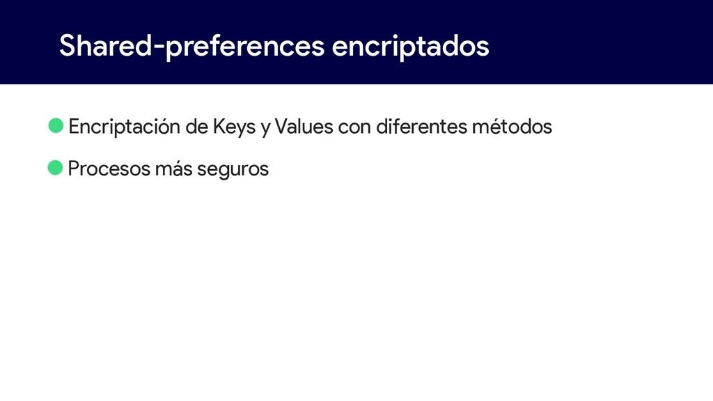 Shared-preferences encriptados •Encriptación de...