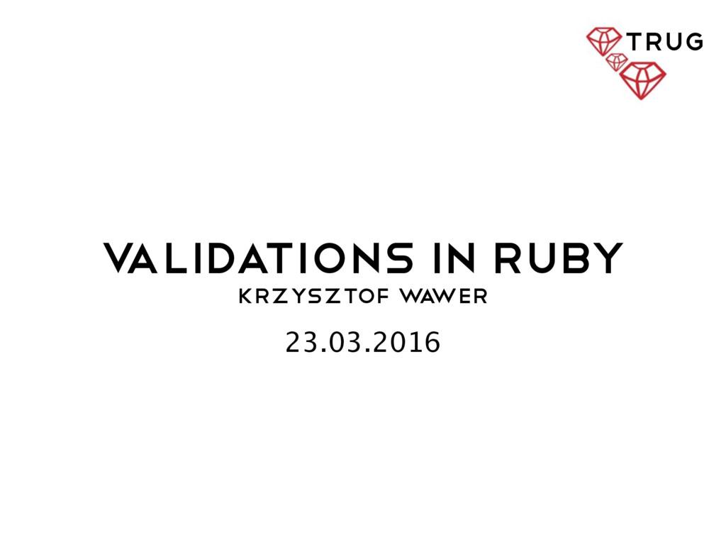 V ALIDATIONS IN Ruby Krzysztof W a wer 23.03.20...
