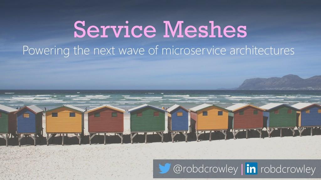 @robdcrowley | robdcrowley Service Meshes Power...