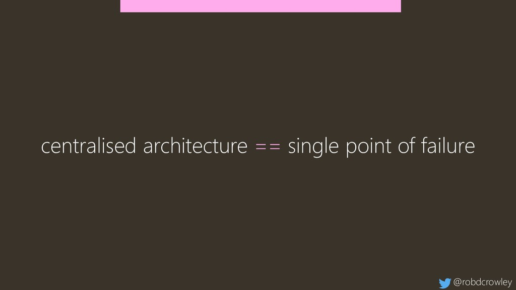 centralised architecture == single point of fai...